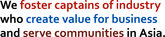 We foster captains of industry who create value for business and serve communities in Asia.